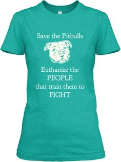 """$17 Let's fight for the right to LIVE for the ones who cannot fight for themselves. Raise your voice wearing this T-shirt. """"Save the Pitbulls Euthanize the PEOPLE that train them to FIGHT"""" Every Dog Lover must wear one."""