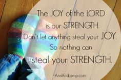 The JOY of the LORD is our strength. Don't let anything steal your JOY. So nothing can steal your STRENGTH.  ~Ann Voskamp