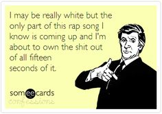 I may be really white but the only part of this rap song i know is coming up and I'm about to own the shit out of all fifteen seconds of it. @Sayward Sue Sue Voll