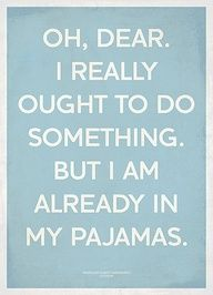 This is so me.  Though I really should get more done before putting on my pajamas.