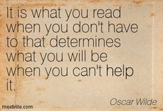 It is what you read when you don't have to that determines what you will be when you can't help it. Oscar Wilde