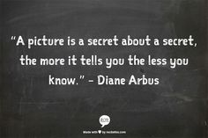 """A picture is a secret about a secret, the more it tells you the less you know."" – Diane Arbus"