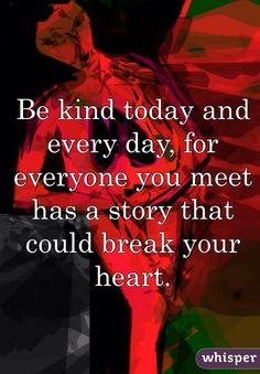 Be kind today and every day, for everyone you meet has a story that could break your heart.