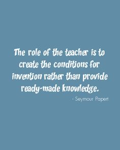 The role of the teacher is to create the conditions for invention rather than provide ready-made knowledge. - Seymour Papert