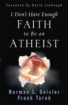 """""""I Don't Have Enough Faith to Be an Atheist"""" by Norman Geisler and Frank Turek"""