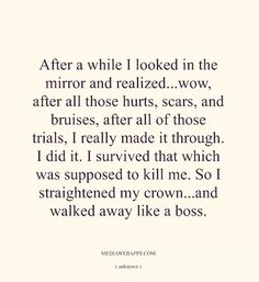 I did it. I survived that which was supposed to kill me. So I straightened my crown...and walked away like a boss.