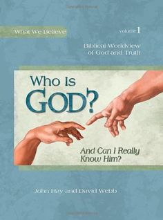 Who Is God? (And Can I Really Know Him?) -- Biblical Worldview of God and Truth (What We Believe, Volume 1):Amazon:Books