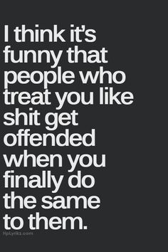 Impolite as the language might be, its very true-ironic. Wanting things to be better, trying/wanting to help, bringing them out, leaving-they get offended after how they acted, in defense mode, try to justify/blame/hurt you more. People like this are sick cowards when they trash someone/what's most important in their life.