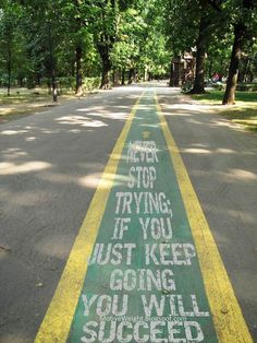 Never stop trying; If you just KEEP GOING you will succeed!