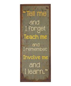 """""""Tell Me and I forget, Teach me and I remember, Involve me and I learn"""""""