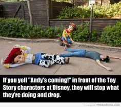 "Disney Fun Fact.. If you yell ""Andy's coming!"" in front of the Toy Story characters at Disney, they will stop what they're doing and drop. I wanna go to Disney World so bad just to do this"