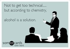 alcohol is a solution, laugh, ecard, alcoholic funny, science quotes funny, chemistri, funni, exact, true