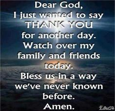 DEAR GOD, I JUST WANTED TO SAY THANK YOU FOR ANOTHER DAY.  WATCH OVER MY FAMILY AND FRIENDS TODAY, BLESS US IN A WAY WE'VE NEVER KNOWN BEFORE.  AMEN!