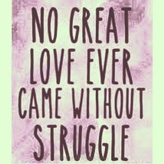 No great love ever came without struggle.
