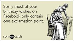 Funny Birthday Ecard: Sorry most of your birthday wishes on Facebook only contain one exclamation point.