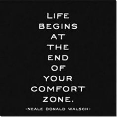 """""""Life begins at the end of your comfort zone"""" Neale Donald Walsch"""