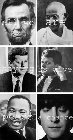 All We are Saying is Give Peace a Chance - Isn't it Ironic that they were all assassinated? :'(