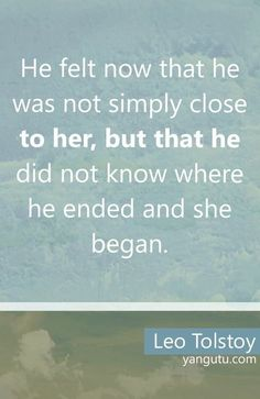 He felt now that he was not simply close to her, but that he did not know where he ended and she began, ~ Leo Tolstoy <3 Love Sayings #quotes, #love, #sayings, https://apps.facebook.com/yangutu
