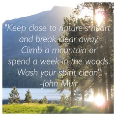 """""""Keep close to nature's heart and break clear away. Climb a mountain or spend a week in the woods. Wash your spirit clean"""" -John Muir"""