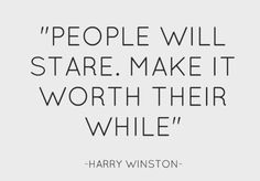 People will stare. Make it worth their while. Harry Winston