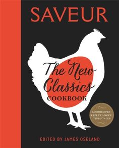 Saveur: The New Classics Cookbook: More than 1,000 of the world's best recipes for today's kitchen by James Oseland