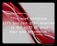 """The most precious gift you can give someone is the gift of your time and attention """