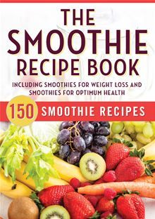 The Smoothie Recipe Book: 150 Smoothie Recipes Including Smoothies for Weight Loss and Smoothies for Optimum Health. #Kobo #eBook
