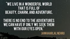 """""""We live in a wonderful world that is full of beauty, charm and adventure. There is no end to the adventures we can have if only we seek them with our eyes open."""" Jawaharlal Nehru"""