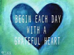 "Begin each day with a Grateful heart: 1 Thessalonians 5:18 (ESV):    ""Give thanks in all circumstances; for this is the will of God in Christ Jesus for you."""