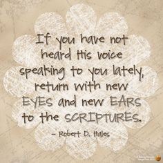 """If you have not heard His voice speaking to you lately, return with new eyes and new ears to the scriptures.""   ~ Robert D. Hales"