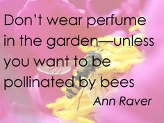 """""""Don't wear perfume in the garden--unless you want to be pollinated by bees."""" Ann Raver #gardening"""
