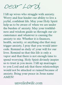 Prayer Of The Day – Wives With Anxiety --- Dear God, I lift up wives who struggle with anxiety. Worry and fear hinder our ability to live a joyful, confident life. May your Holy Spirit help us to be aware of when we are under the burden [...]… Read More Here http://unveiledwife.com/prayer-of-the-day-wives-with-anxiety/ #marriage #love
