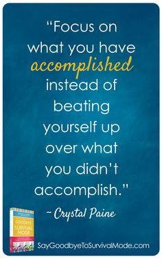 """Focus on what you have accomplished instead of beating yourself up over what you didn't accomplish."" -Crystal Paine"