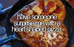 have someone surprise me with a heart shaped pizza.