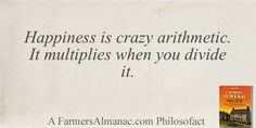 Happiness is crazy arithmetic. It multiplies when you divide it.