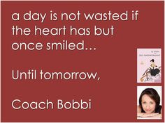 A day is not wasted if the heart has but once smiled.  © Ask Coach Bobbi