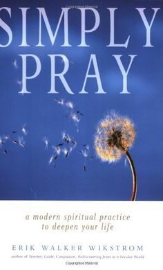 Simply Pray: A Modern Spiritual Practice to Deepen Your Life by Erik Walker Wikstrom. Drawing from the wisdom of the world's religions, Simply Pray offers readers an easy-to-use modern prayer practice free from any particular theological orientation