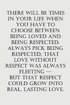 There will be times in your life when you have to choose between being love and being respected. Always pick being respected, that love with...
