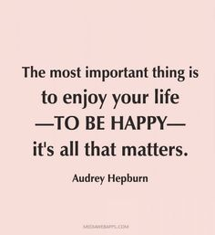 The most important thing is to enjoy your life—to be happy—it`s all that matters. ~ Audrey Hepburn