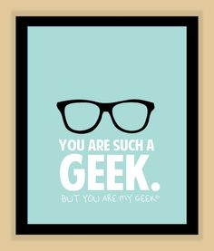 You are such a geek, but you are my geek