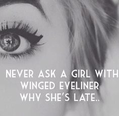 """Never ask a girl with winged eyeliner why she's late."" This is so true!"