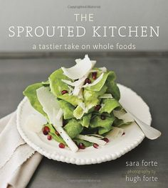 The Sprouted Kitchen: A Tastier Take on Whole Foods: Sara Forte, Hugh Forte: Books