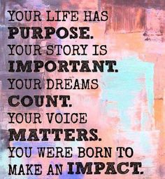 Your life has purpose. Your Story is important. Your dreams count. Your voice matters!