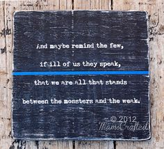 """""""And remind the few if ill of us they speak, that we are all that stands between the monsters and the weak."""" The Thin Blue Line - Police Officers"""