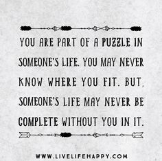 You are part of a puzzle in someone's life. You may never know where you fit. But, someone's life may never be complete without you in it.