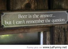 Beer is the answer | Funny Pictures | Funny Quotes | Funny Jokes ...
