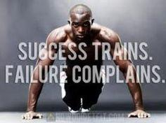 Success trains. Failure complains.
