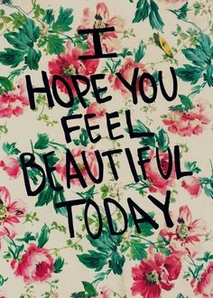 Today's Passionista XO: I hope you feel #beautiful today! I do. #pinterest