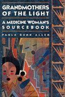 Grandmothers of the Light: A Medicine Woman's Sourcebook | Paula Gunn Allen