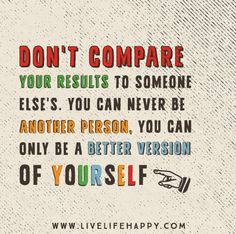 Don't compare your results to someone else's. You can never be another person, you can only be a better version of yourself.